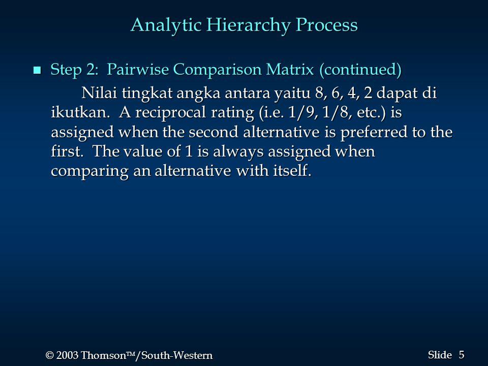 5 5 © 2003 Thomson  /South-Western Slide Analytic Hierarchy Process n Step 2: Pairwise Comparison Matrix (continued) Nilai tingkat angka antara yaitu 8, 6, 4, 2 dapat di ikutkan.
