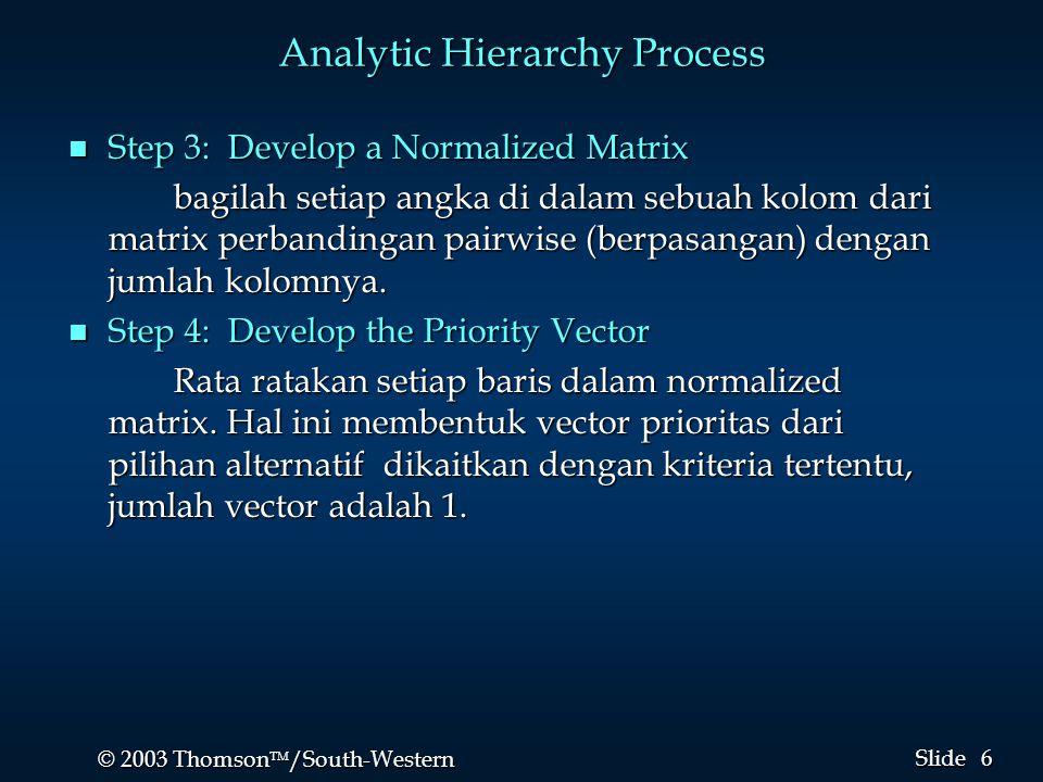 6 6 © 2003 Thomson  /South-Western Slide Analytic Hierarchy Process n Step 3: Develop a Normalized Matrix bagilah setiap angka di dalam sebuah kolom dari matrix perbandingan pairwise (berpasangan) dengan jumlah kolomnya.