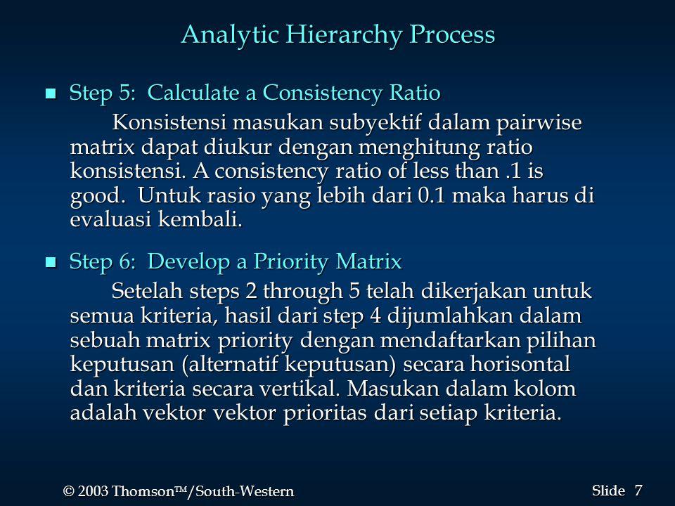 7 7 © 2003 Thomson  /South-Western Slide Analytic Hierarchy Process n Step 5: Calculate a Consistency Ratio Konsistensi masukan subyektif dalam pairwise matrix dapat diukur dengan menghitung ratio konsistensi.