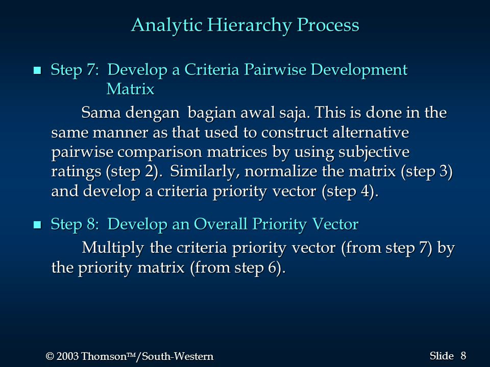 8 8 © 2003 Thomson  /South-Western Slide Analytic Hierarchy Process n Step 7: Develop a Criteria Pairwise Development Matrix Sama dengan bagian awal