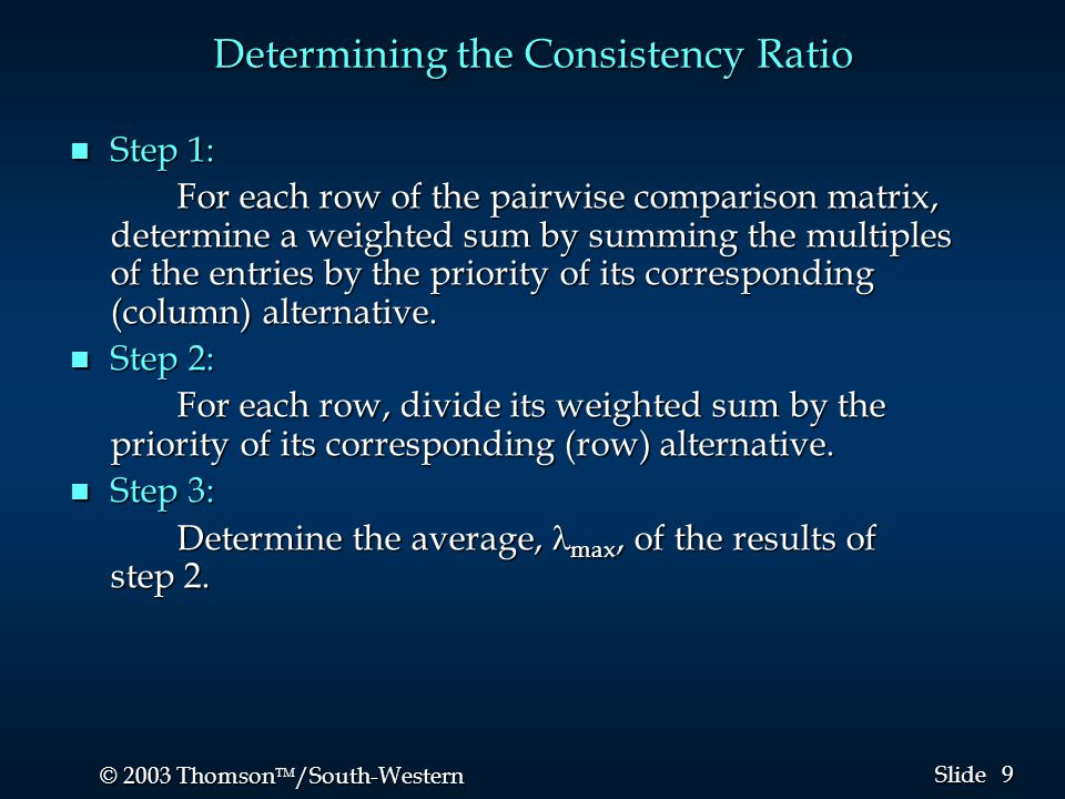 9 9 © 2003 Thomson  /South-Western Slide Determining the Consistency Ratio n Step 1: For each row of the pairwise comparison matrix, determine a weighted sum by summing the multiples of the entries by the priority of its corresponding (column) alternative.