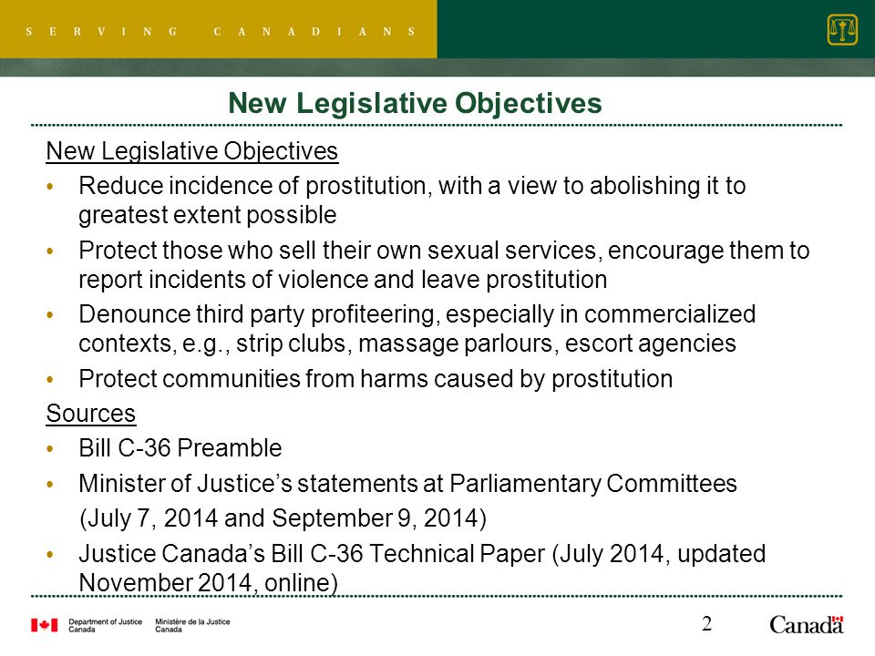 New Legislative Objectives Reduce incidence of prostitution, with a view to abolishing it to greatest extent possible Protect those who sell their own sexual services, encourage them to report incidents of violence and leave prostitution Denounce third party profiteering, especially in commercialized contexts, e.g., strip clubs, massage parlours, escort agencies Protect communities from harms caused by prostitution Sources Bill C-36 Preamble Minister of Justice's statements at Parliamentary Committees (July 7, 2014 and September 9, 2014) Justice Canada's Bill C-36 Technical Paper (July 2014, updated November 2014, online) 2