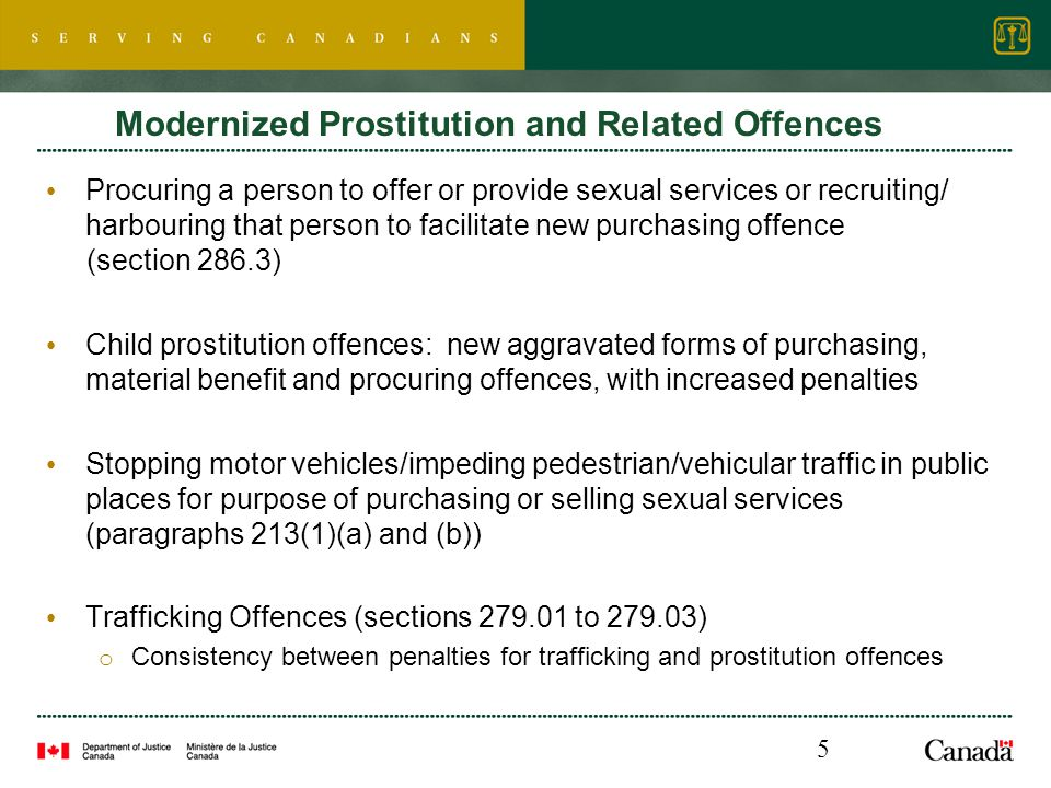 Modernized Prostitution and Related Offences Procuring a person to offer or provide sexual services or recruiting/ harbouring that person to facilitate new purchasing offence (section 286.3) Child prostitution offences: new aggravated forms of purchasing, material benefit and procuring offences, with increased penalties Stopping motor vehicles/impeding pedestrian/vehicular traffic in public places for purpose of purchasing or selling sexual services (paragraphs 213(1)(a) and (b)) Trafficking Offences (sections 279.01 to 279.03) o Consistency between penalties for trafficking and prostitution offences 5