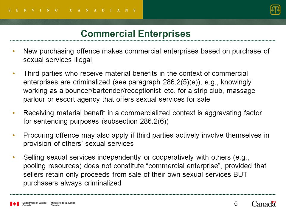 Commercial Enterprises New purchasing offence makes commercial enterprises based on purchase of sexual services illegal Third parties who receive material benefits in the context of commercial enterprises are criminalized (see paragraph 286.2(5)(e)), e.g., knowingly working as a bouncer/bartender/receptionist etc.
