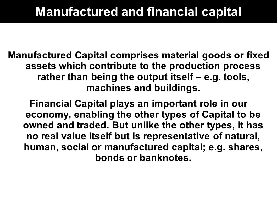 Manufactured and financial capital Manufactured Capital comprises material goods or fixed assets which contribute to the production process rather than being the output itself – e.g.