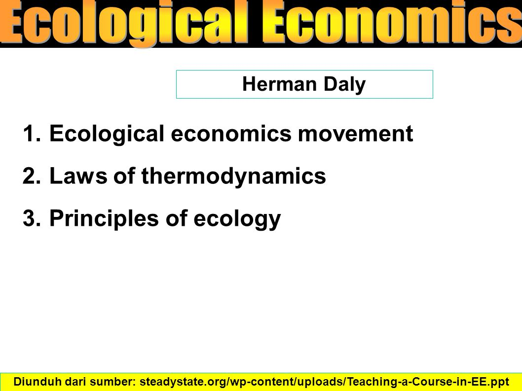 1.Ecological economics movement 2.Laws of thermodynamics 3.Principles of ecology Herman Daly Diunduh dari sumber: steadystate.org/wp-content/uploads/Teaching-a-Course-in-EE.ppt‎