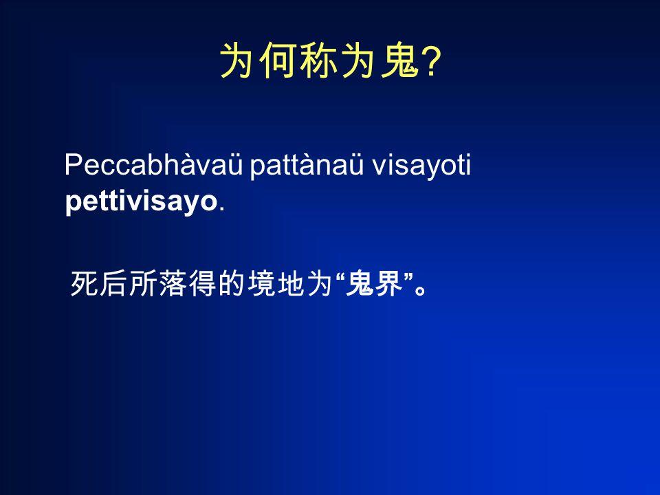 为何称为鬼 Peccabhàvaü pattànaü visayoti pettivisayo. 死后所落得的境地为 鬼界 。
