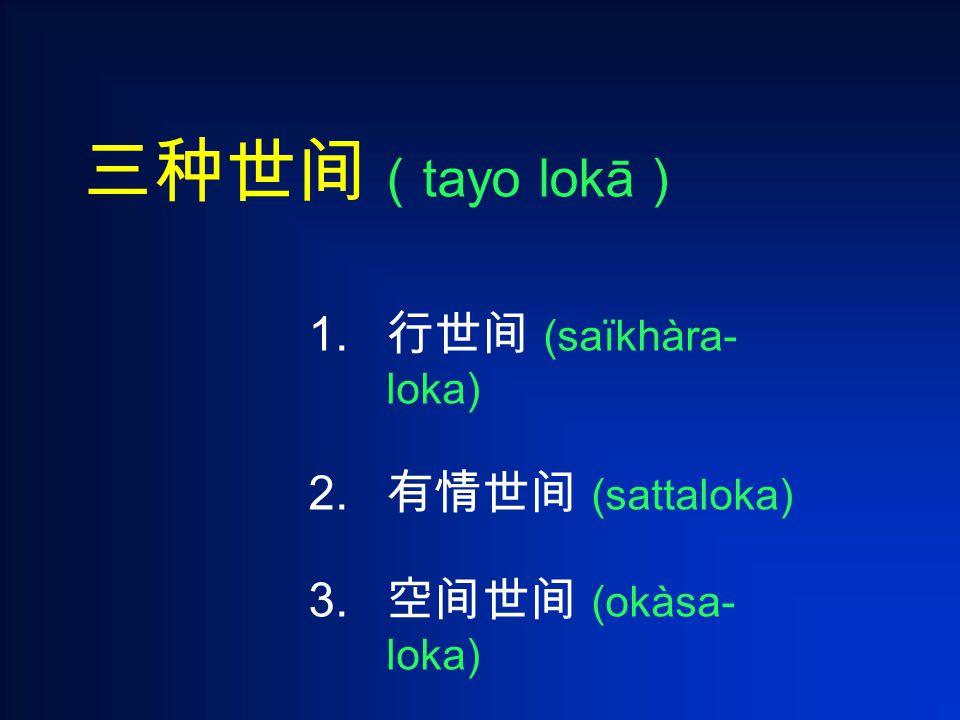 三种世间 ( tayo lokā ) 1. 行世间 (saïkhàra- loka) 2. 有情世间 (sattaloka) 3. 空间世间 (okàsa- loka)