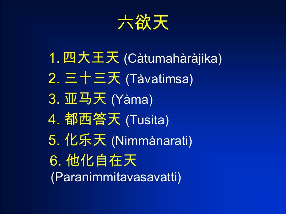 1. 四大王天 (Càtumahàràjika) 2. 三十三天 (Tàvatimsa) 3. 亚马天 (Yàma) 4.