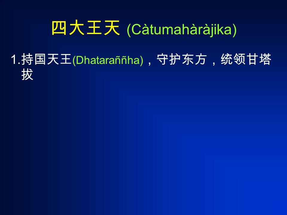 四大王天 (Càtumahàràjika) 1. 持国天王 (Dhataraññha) ,守护东方,统领甘塔 拔