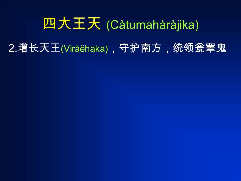 四大王天 (Càtumahàràjika) 2. 增长天王 (Viråëhaka) ,守护南方,统领瓮睾鬼