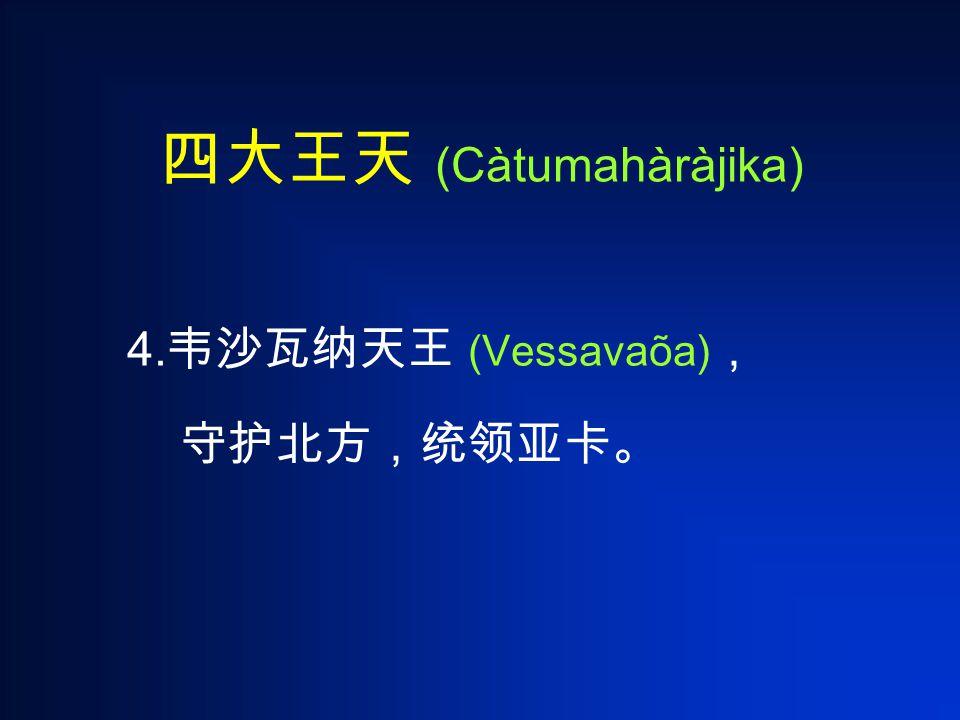 四大王天 (Càtumahàràjika) 4. 韦沙瓦纳天王 (Vessavaõa) , 守护北方,统领亚卡。