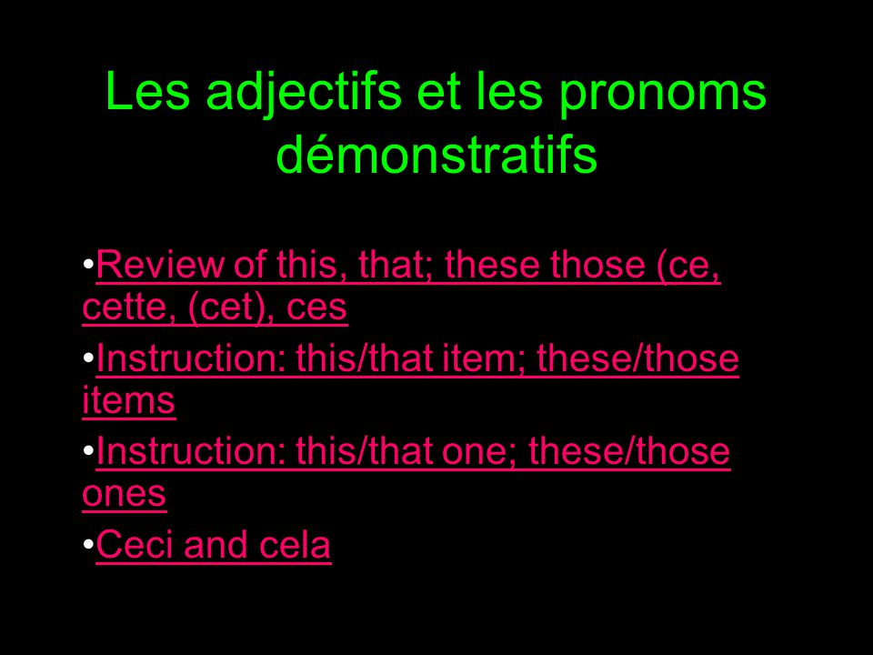 Les adjectifs et les pronoms démonstratifs Review of this, that; these those (ce, cette, (cet), cesReview of this, that; these those (ce, cette, (cet), ces Instruction: this/that item; these/those itemsInstruction: this/that item; these/those items Instruction: this/that one; these/those onesInstruction: this/that one; these/those ones Ceci and cela