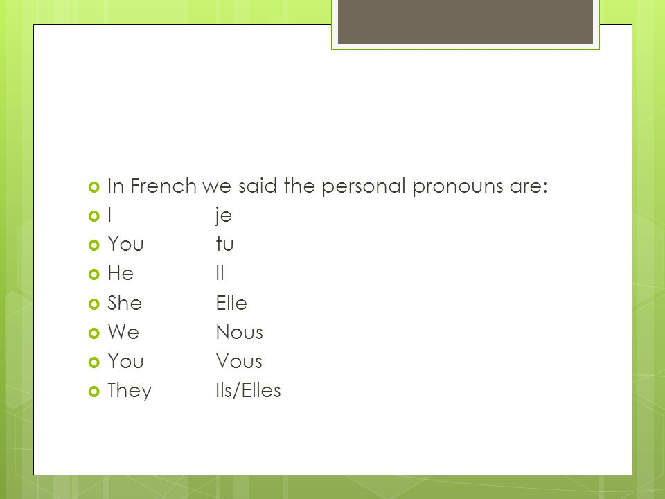  In French we said the personal pronouns are:  Ije  Youtu  HeIl  SheElle  WeNous  YouVous  TheyIls/Elles