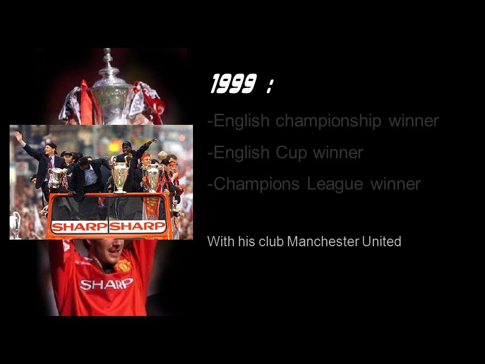 1999 : -English championship winner -English Cup winner -Champions League winner With his club Manchester United