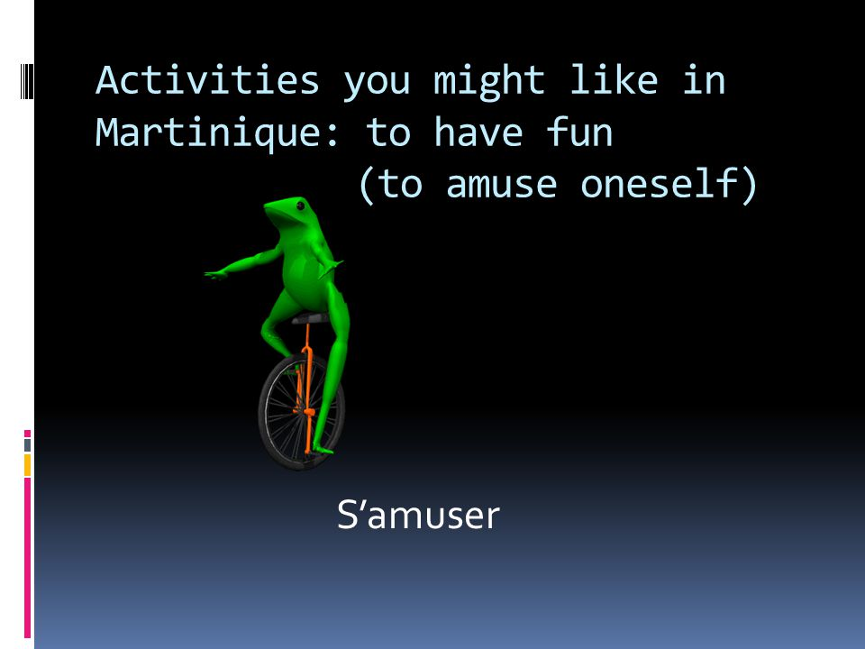 Activities you might like in Martinique: to have fun (to amuse oneself) S'amuser