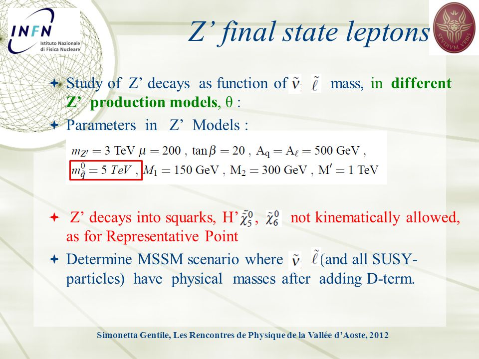 Z' final state leptons  Study of Z' decays as function of mass, in different Z' production models, θ :  Parameters in Z' Models :  Z' decays into squarks, H',, not kinematically allowed, as for Representative Point  Determine MSSM scenario where (and all SUSY- particles) have physical masses after adding D-term.