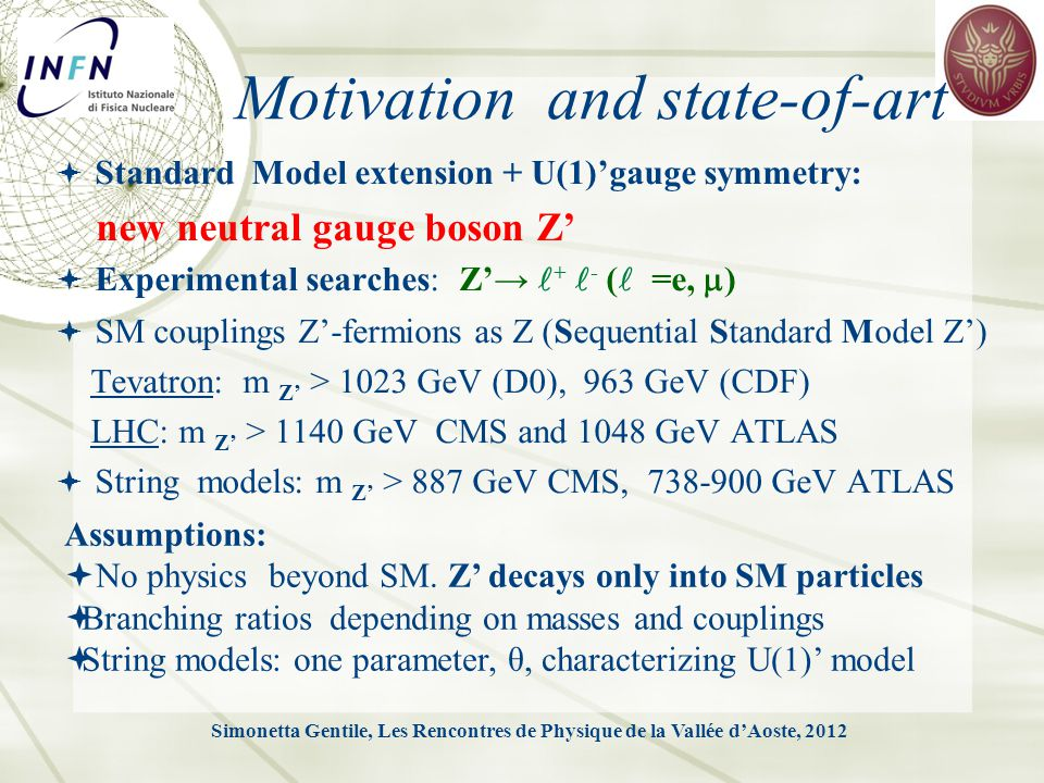 Motivation and state-of-art  Standard Model extension + U(1)'gauge symmetry: new neutral gauge boson Z'  Experimental searches: Z'→ + - ( =e,  )  SM couplings Z'-fermions as Z (Sequential Standard Model Z') Tevatron: m Z' > 1023 GeV (D0), 963 GeV (CDF) LHC: m Z' > 1140 GeV CMS and 1048 GeV ATLAS  String models: m Z' > 887 GeV CMS, 738-900 GeV ATLAS Simonetta Gentile, Les Rencontres de Physique de la Vallée d'Aoste, 2012 Assumptions:  No physics beyond SM.