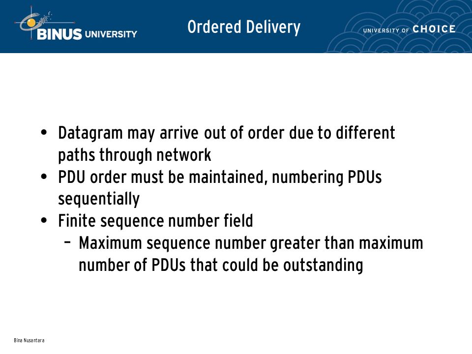 Bina Nusantara Ordered Delivery Datagram may arrive out of order due to different paths through network PDU order must be maintained, numbering PDUs sequentially Finite sequence number field – Maximum sequence number greater than maximum number of PDUs that could be outstanding