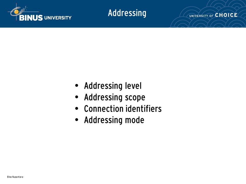 Bina Nusantara Addressing Level Level in communications architecture at which entity is named Unique address for each end system (workstation, server), each intermediate system (router) Network-level address – IP address or internet address – OSI - network service access point (NSAP) – Used to route PDU through network At destination data must routed to some process – Each process assigned an identifier – TCP/IP: port, OSI: Service access point (SAP)