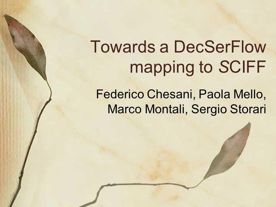 Towards a DecSerFlow mapping to SCIFF Federico Chesani, Paola Mello, Marco Montali, Sergio Storari