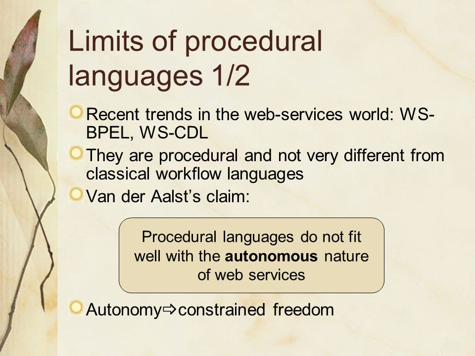 Limits of procedural languages 1/2 Recent trends in the web-services world: WS- BPEL, WS-CDL They are procedural and not very different from classical workflow languages Van der Aalst's claim: Autonomy  constrained freedom Procedural languages do not fit well with the autonomous nature of web services