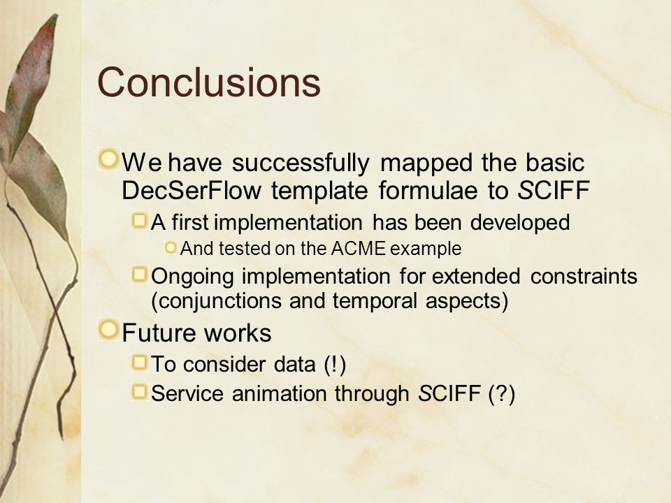 Conclusions We have successfully mapped the basic DecSerFlow template formulae to SCIFF A first implementation has been developed And tested on the ACME example Ongoing implementation for extended constraints (conjunctions and temporal aspects) Future works To consider data (!) Service animation through SCIFF ( )