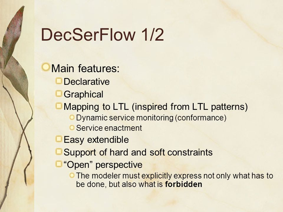 DecSerFlow 1/2 Main features: Declarative Graphical Mapping to LTL (inspired from LTL patterns) Dynamic service monitoring (conformance) Service enactment Easy extendible Support of hard and soft constraints Open perspective The modeler must explicitly express not only what has to be done, but also what is forbidden
