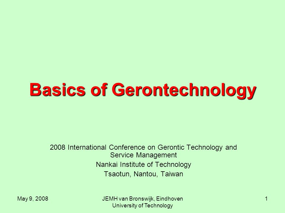 May 9, 2008JEMH van Bronswijk, Eindhoven University of Technology 1 Basics of Gerontechnology 2008 International Conference on Gerontic Technology and Service Management Nankai Institute of Technology Tsaotun, Nantou, Taiwan