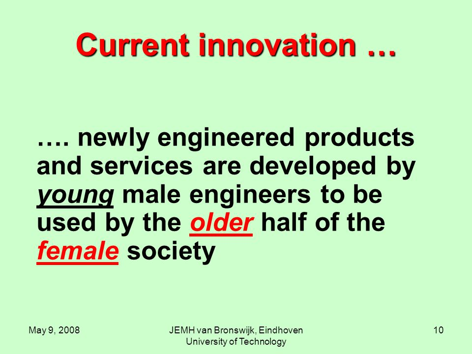 May 9, 2008JEMH van Bronswijk, Eindhoven University of Technology 10 Current innovation … …. newly engineered products and services are developed by y