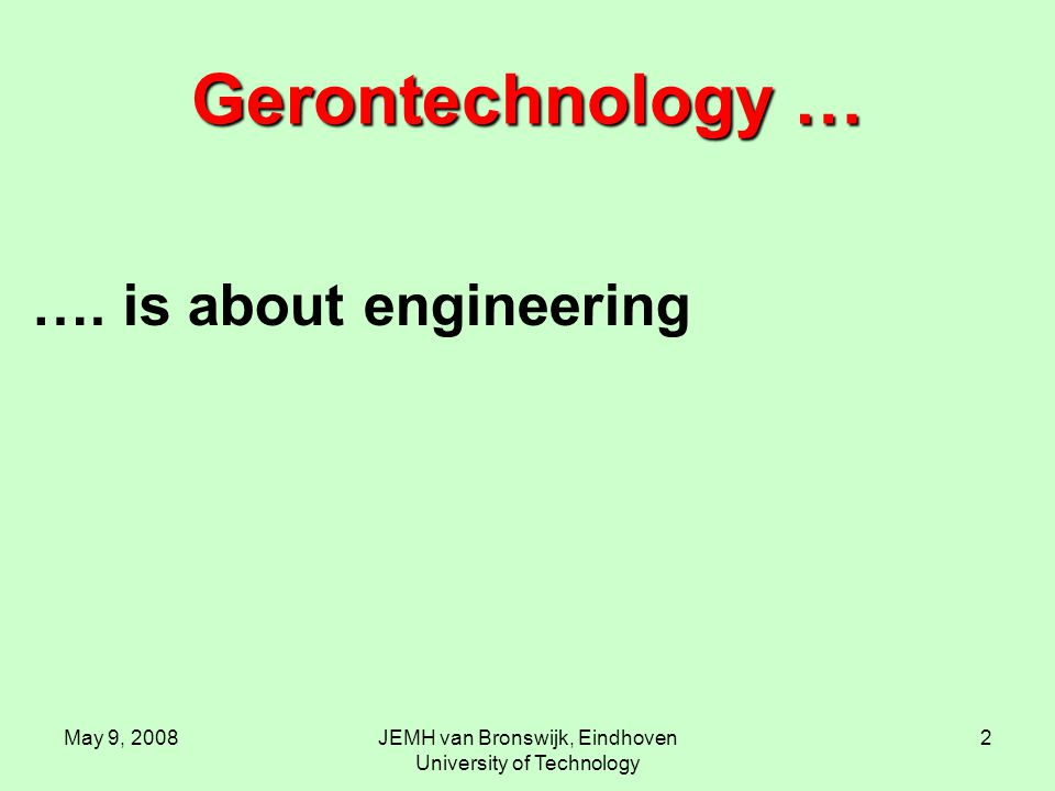May 9, 2008JEMH van Bronswijk, Eindhoven University of Technology 2 Gerontechnology … …. is about engineering