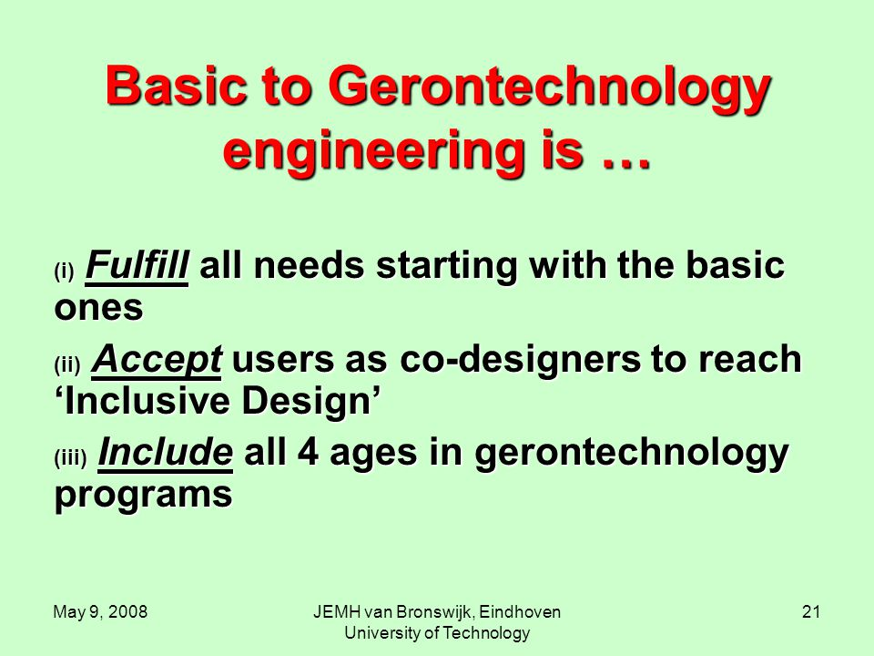 May 9, 2008JEMH van Bronswijk, Eindhoven University of Technology 21 Basic to Gerontechnology engineering is … (i) Fulfill all needs starting with the