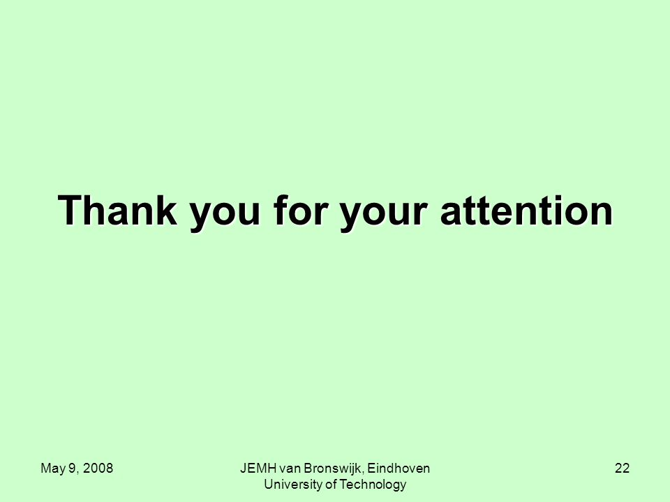 May 9, 2008JEMH van Bronswijk, Eindhoven University of Technology 22 Thank you for your attention