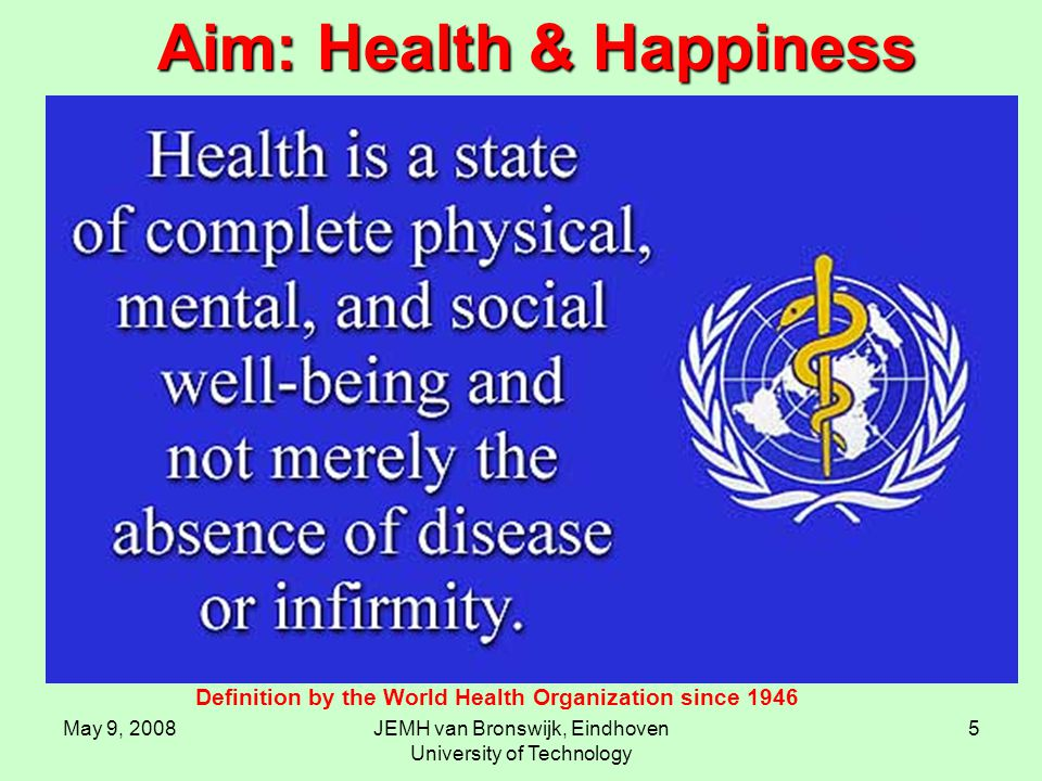 May 9, 2008JEMH van Bronswijk, Eindhoven University of Technology 5 Definition by the World Health Organization since 1946 Aim: Health & Happiness