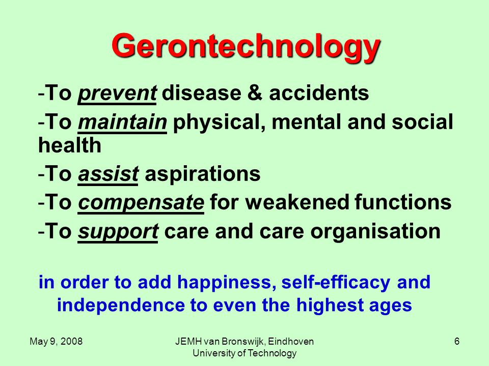 May 9, 2008JEMH van Bronswijk, Eindhoven University of Technology 6 Gerontechnology -To prevent disease & accidents -To maintain physical, mental and