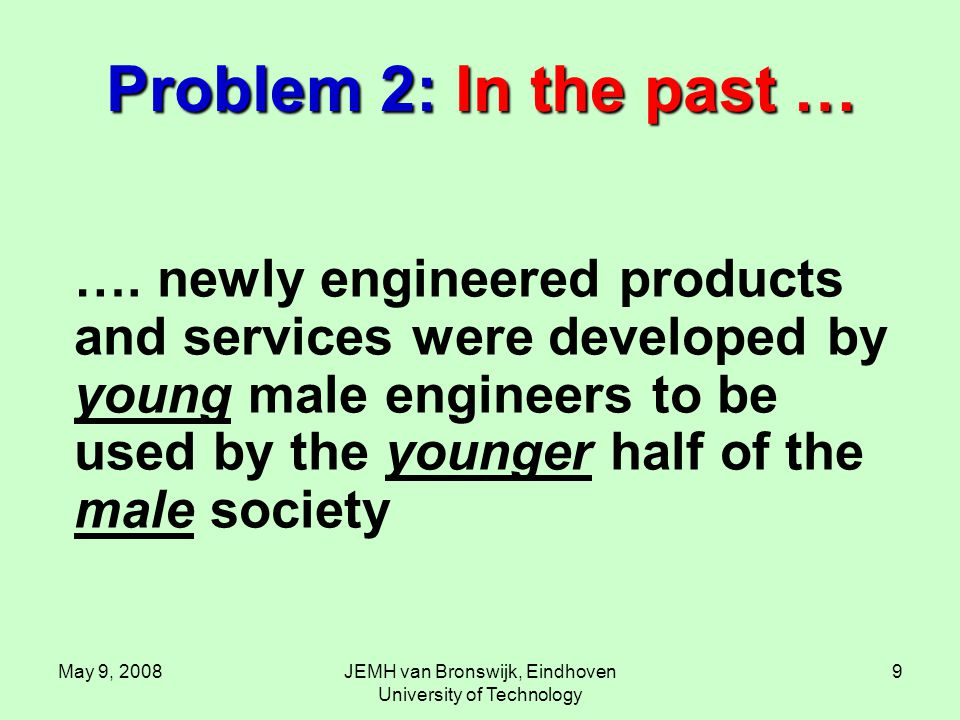 May 9, 2008JEMH van Bronswijk, Eindhoven University of Technology 9 Problem 2: In the past … …. newly engineered products and services were developed