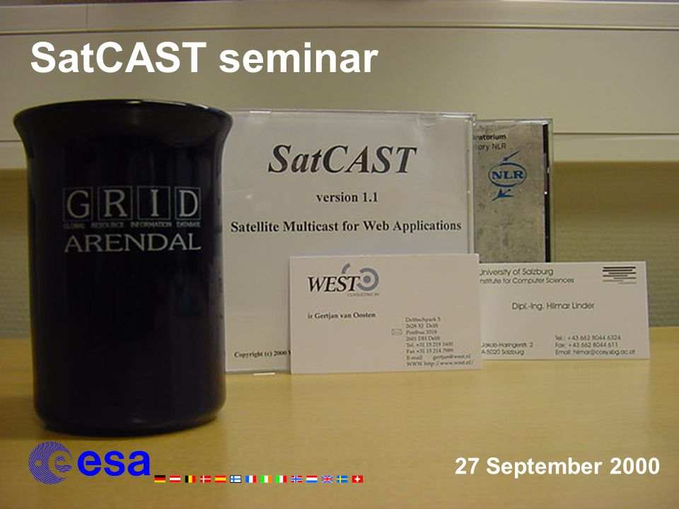 Programme of Today 13:00IntroductionHarald Holt Leo Root 13:15ESAThe Satcast Project and the Telecommunications R&D in ESA Roberto Donadio 13:45UNISALSatellite Multicast for Web Applications Hilmar Linder 14:15Break 14:30West ConsultingSatCAST architecture (with demo) Gertjan van Oosten 15:00NLRNEONET an application for SatCAST Edwin Wisse