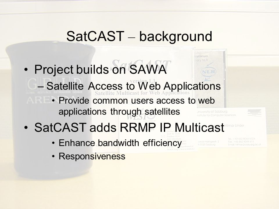 SatCAST – background Project builds on SAWA –Satellite Access to Web Applications Provide common users access to web applications through satellites SatCAST adds RRMP IP Multicast Enhance bandwidth efficiency Responsiveness
