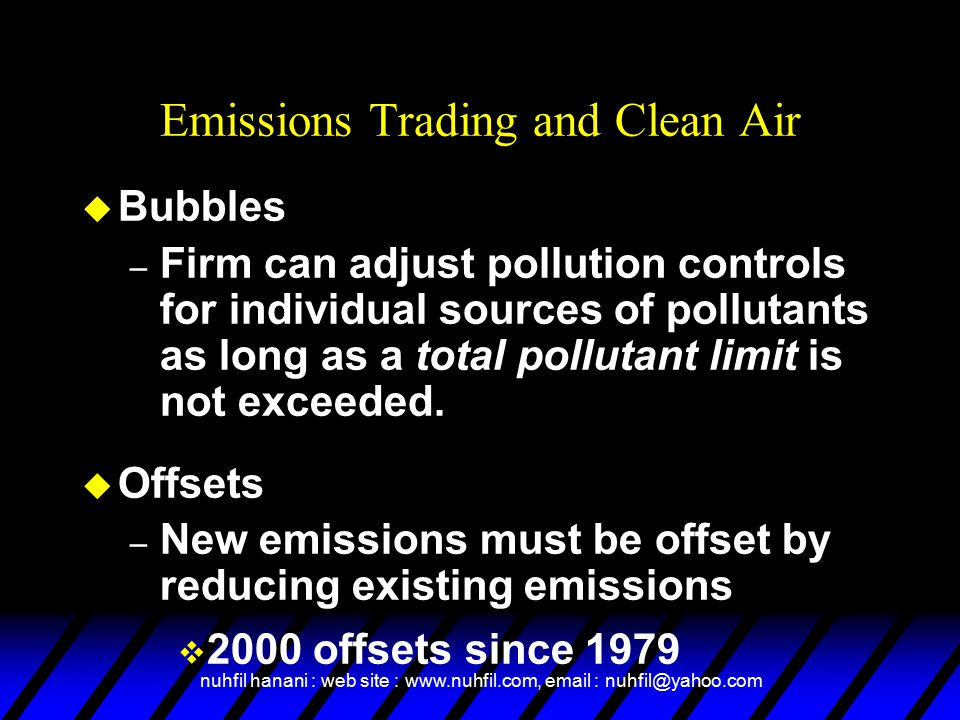 nuhfil hanani : web site : www.nuhfil.com, email : nuhfil@yahoo.com Emissions Trading and Clean Air u Bubbles – Firm can adjust pollution controls for individual sources of pollutants as long as a total pollutant limit is not exceeded.