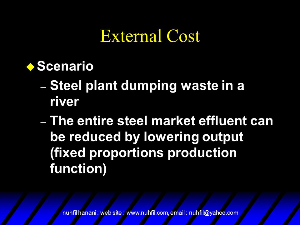 nuhfil hanani : web site : www.nuhfil.com, email : nuhfil@yahoo.com External Cost u Scenario – Steel plant dumping waste in a river – The entire steel market effluent can be reduced by lowering output (fixed proportions production function)