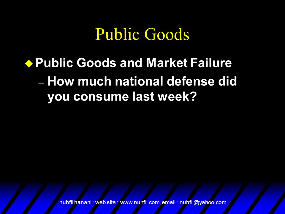 nuhfil hanani : web site : www.nuhfil.com, email : nuhfil@yahoo.com Public Goods u Public Goods and Market Failure – How much national defense did you consume last week?