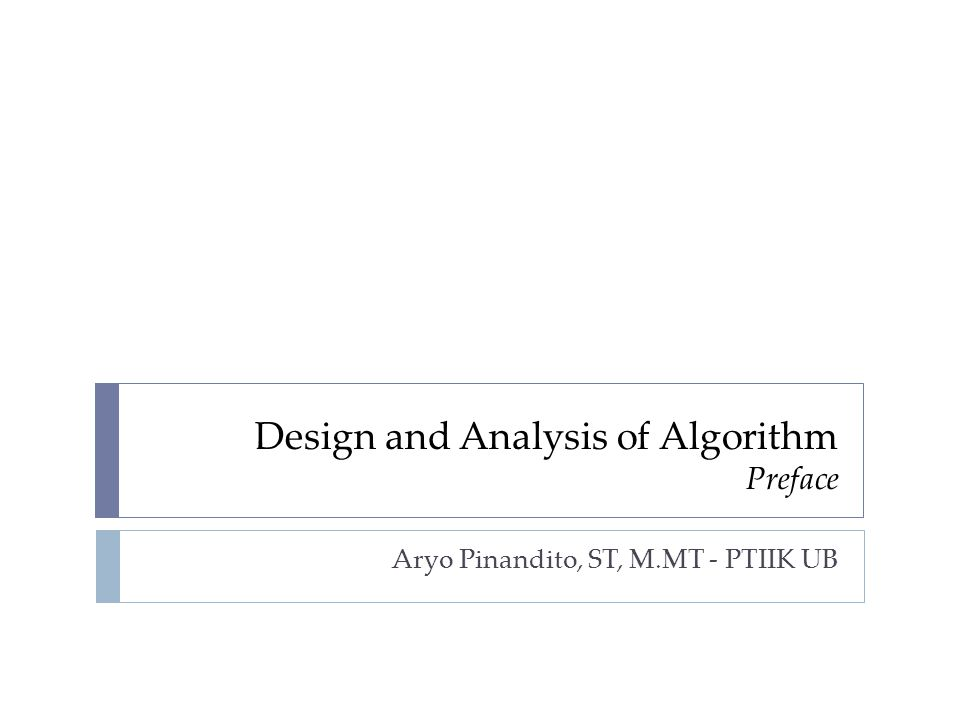 Subject  Name: Design and Analysis of Algorithm  Credits: 3 SKS  Semester: 4  Subject Code: IFK15202  Prerequisites: Algoritma & Struktur Data (PTI15003) - Min C  Nature of Subject: Mandatory  Goals:  Knowing the various kinds of algorithms commonly known by its characteristics  Using tools and techniques which are commonly used for the analysis and design of algorithms  Design, analyze, and determine the truth of an algorithm on particular cases  Comparing several algorithms and determine the best algorithm to solve the problem