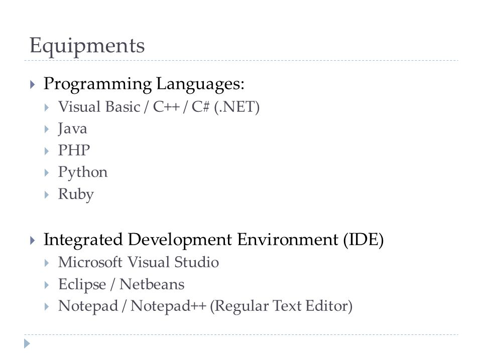 Equipments  Programming Languages:  Visual Basic / C++ / C# (.NET)  Java  PHP  Python  Ruby  Integrated Development Environment (IDE)  Microsoft Visual Studio  Eclipse / Netbeans  Notepad / Notepad++ (Regular Text Editor)