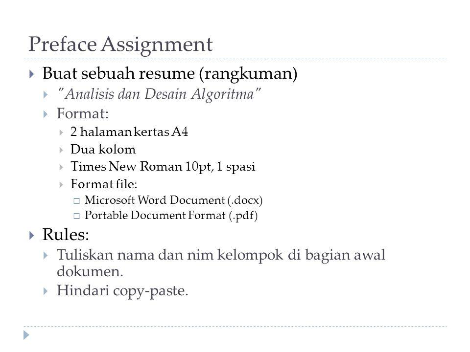 Preface Assignment  Buat sebuah resume (rangkuman)  Analisis dan Desain Algoritma  Format:  2 halaman kertas A4  Dua kolom  Times New Roman 10pt, 1 spasi  Format file:  Microsoft Word Document (.docx)  Portable Document Format (.pdf)  Rules:  Tuliskan nama dan nim kelompok di bagian awal dokumen.