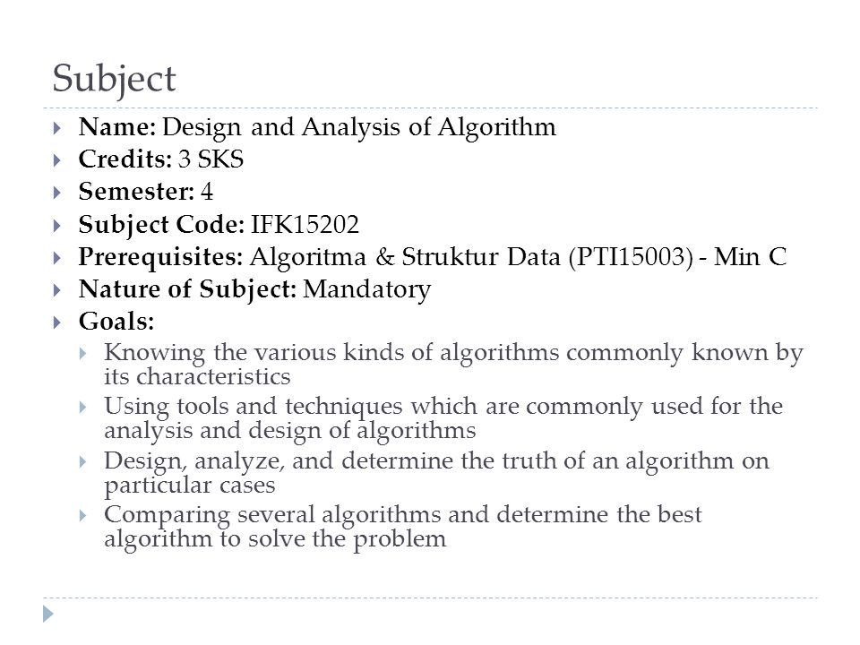 Lectures  Introduction to The Design & Analysis of Algorithms, Fundamental Data Structures (a review)  Fundamentals of the Analysis of Algorithm Efficiency  Asymptotic Notations  Algorithm analysis and complexities calculation  Brute Force Algorithms  Greedy Algorithm  Divide and Conquer  Decrease and Conquer  Pemrograman dinamis (dynamic programming)  Space and Time Tradeoff