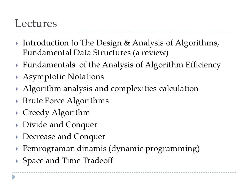 Lectures  Introduction to The Design & Analysis of Algorithms, Fundamental Data Structures (a review)  Fundamentals of the Analysis of Algorithm Efficiency  Asymptotic Notations  Algorithm analysis and complexities calculation  Brute Force Algorithms  Greedy Algorithm  Divide and Conquer  Decrease and Conquer  Pemrograman dinamis (dynamic programming)  Space and Time Tradeoff