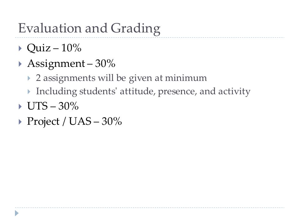 Evaluation and Grading  Quiz – 10%  Assignment – 30%  2 assignments will be given at minimum  Including students attitude, presence, and activity  UTS – 30%  Project / UAS – 30%
