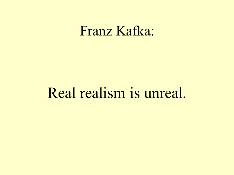 Franz Kafka: Real realism is unreal.