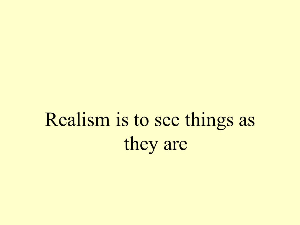 Realism is to see things as they are