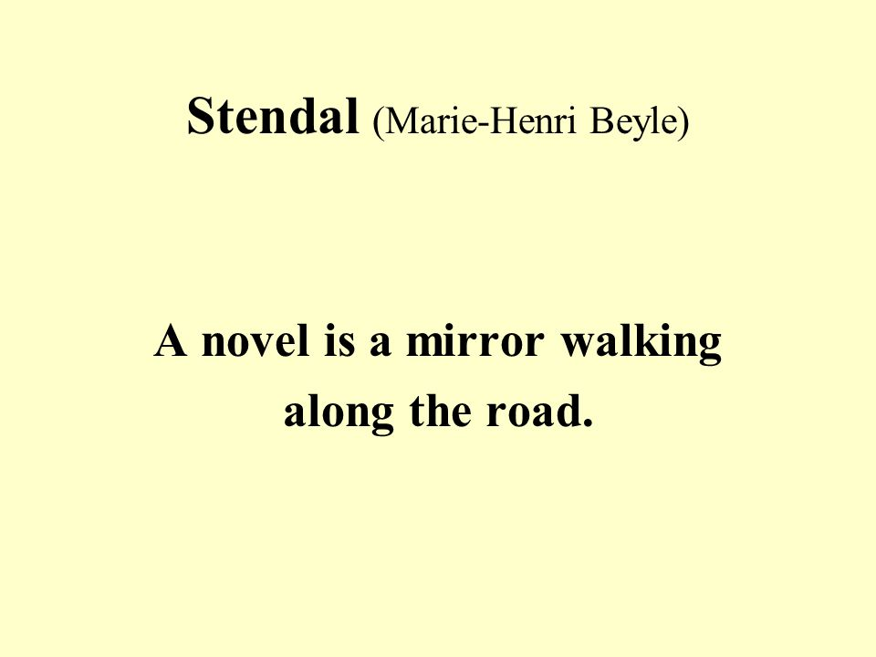 Stendal (Marie-Henri Beyle) A novel is a mirror walking along the road.